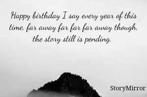 Happy birthday I say every year of this time, far away far far far away though, the story still is pending.