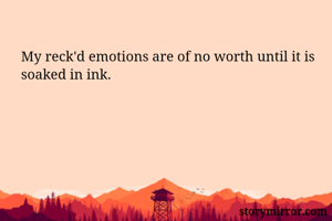 My reck'd emotions are of no worth until it is soaked in ink.