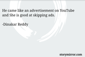 He came like an advertisement on YouTube and She is good at skipping ads.  -Dinakar Reddy