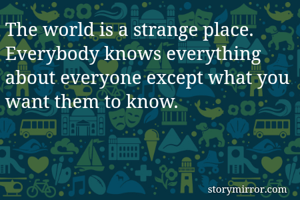 The world is a strange place. Everybody knows everything about everyone except what you want them to know.