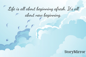 Life is all about beginning afresh. It's all about new beginning.