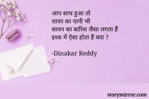 आप साथ हुआ तो शावर का पानी भी सावन का बारिश जैसा लगता हैं  इश्क में ऐसा होता हैं क्या ?  -Dinakar Reddy