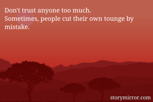 Don't trust anyone too much. Sometimes, people cut their own tounge by mistake.
