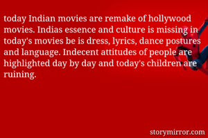 today Indian movies are remake of hollywood movies. Indias essence and culture is missing in today's movies be is dress, lyrics, dance postures and language. Indecent attitudes of people are highlighted day by day and today's children are ruining.