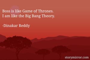 Boss is like Game of Thrones. I am like the Big Bang Theory.  -Dinakar Reddy