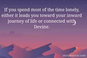 If you spend most of the time lonely, either it leads you toward your inward journey of life or connected with Devine.