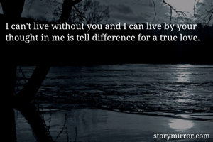 I can't live without you and I can live by your thought in me is tell difference for a true love.