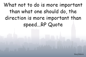 What not to do is more important than what one should do, the direction is more important than speed...RP Quote