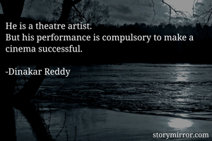 He is a theatre artist. But his performance is compulsory to make a cinema successful.  -Dinakar Reddy