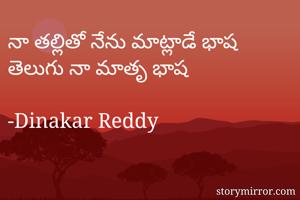 నా తల్లితో నేను మాట్లాడే భాష తెలుగు నా మాతృ భాష  -Dinakar Reddy