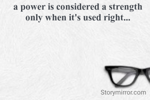 a power is considered a strength only when it's used right...