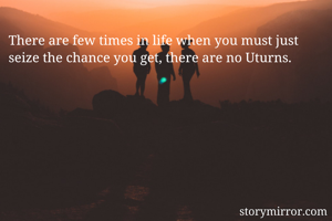 There are few times in life when you must just seize the chance you get, there are no Uturns.