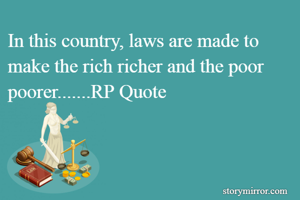 In this country, laws are made to make the rich richer and the poor poorer.......RP Quote