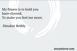 My fitness is to hold you bare-chested. To make you feel me more.  -Dinakar Reddy