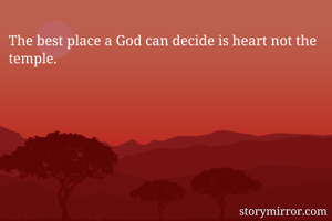 The best place a God can decide is heart not the temple.