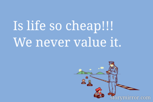 Is life so cheap!!! We never value it.