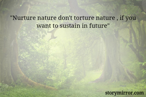 """""""Nurture nature don't torture nature , if you want to sustain in future"""""""