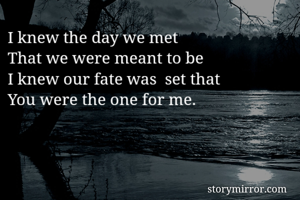 I knew the day we met That we were meant to be I knew our fate was  set that You were the one for me.