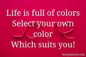 Life is full of colors Select your own color Which suits you!