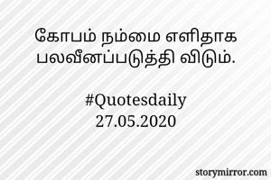 கோபம் நம்மை எளிதாக பலவீனப்படுத்தி விடும்.  #Quotesdaily 27.05.2020