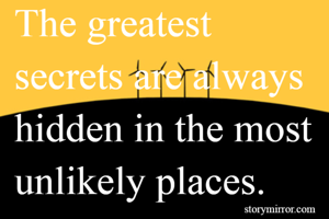 The greatest secrets are always hidden in the most unlikely places.