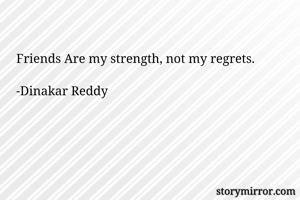 Friends Are my strength, not my regrets.  -Dinakar Reddy