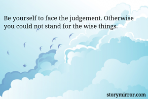 Be yourself to face the judgement. Otherwise you could not stand for the wise things.