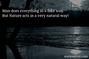 Man does everything in a fake way. But Nature acts in a very natural way!