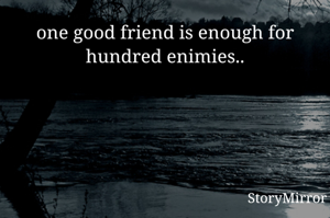 one good friend is enough for hundred enimies..