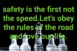 safety is the first not the speed.Let's obey the rules of the road and love our life.