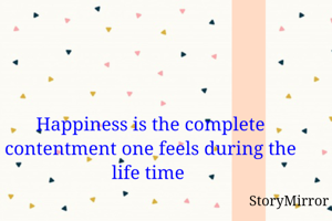 Happiness is the complete contentment one feels during the life time