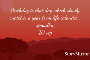Birthday is that day which slowly snatches a year from life calander.. @madhu 20 sep