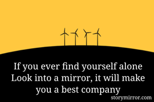 If you ever find yourself alone Look into a mirror, it will make you a best company