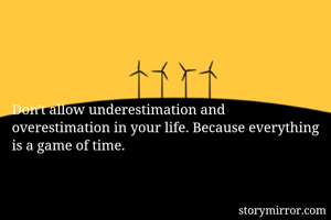 Don't allow underestimation and overestimation in your life. Because everything is a game of time.