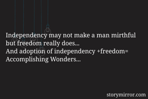 Independency may not make a man mirthful but freedom really does... And adoption of independency +freedom= Accomplishing Wonders...