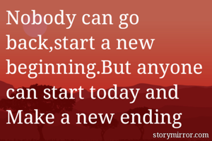 Nobody can go back,start a new beginning.But anyone can start today and Make a new ending