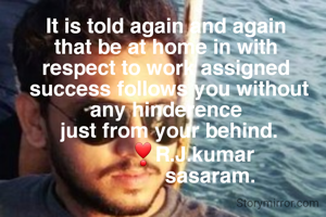 It is told again and again  that be at home in with  respect to work assigned  success follows you without any hinderence  just from your behind.          ❣R.J.kumar                sasaram.