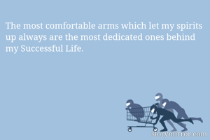 The most comfortable arms which let my spirits up always are the most dedicated ones behind my Successful Life.