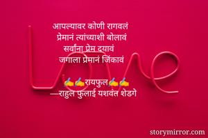 आपल्यावर कोणी रागवलं     प्रेमानं त्यांच्याशी बोलावं       सर्वांना प्रेम दयावं      जगाला प्रेमानं जिंकावं         ✍✍रायफुल✍✍  —राहुल फुलाई यशवंत शेडगे
