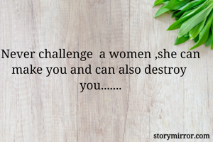 Never challenge  a women ,she can make you and can also destroy  you.......