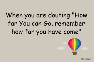 """When you are douting """"How far You can Go, remember how far you have come"""""""