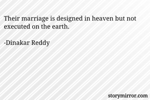 Their marriage is designed in heaven but not executed on the earth.  -Dinakar Reddy