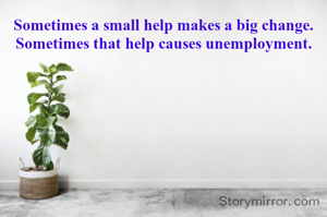 Sometimes a small help makes a big change. Sometimes that help causes unemployment.
