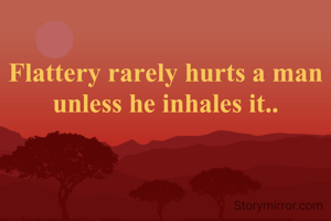 Flattery rarely hurts a man unless he inhales it..