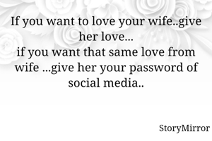 If you want to love your wife..give her love... if you want that same love from wife ...give her your password of social media..