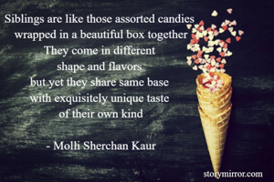 Siblings are like those assorted candies  wrapped in a beautiful box together They come in different  shape and flavors  but yet they share same base  with exquisitely unique taste  of their own kind  - Molli Sherchan Kaur