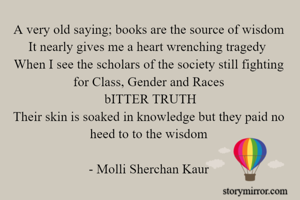 A very old saying; books are the source of wisdom It nearly gives me a heart wrenching tragedy  When I see the scholars of the society still fighting for Class, Gender and Races  bITTER TRUTH Their skin is soaked in knowledge but they paid no heed to to the wisdom  -Molli Sherchan Kaur