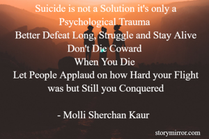 Suicide is not a Solution it's only a Psychological Trauma  Better Defeat Long, Struggle and Stay Alive Don't Die Coward  When You Die  Let People Applaud on how Hard your Flight was but Still you Conquered  - Molli Sherchan Kaur