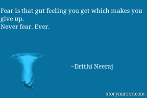 Fear is that gut feeling you get which makes you give up. Never fear. Ever.                                                     ~Drithi Neeraj