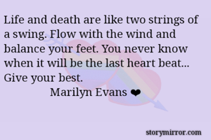Life and death are like two strings of a swing. Flow with the wind and balance your feet. You never know when it will be the last heart beat... Give your best.                 Marilyn Evans ❤